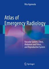 Atlas of Emergency Radiology: Vascular System, Chest, Abdomen and Pelvis, and Reproductive System