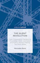 The Silent Revolution: How Digitalization Transforms Knowledge, Work, Journalism and Politics without Making Too Much Noise