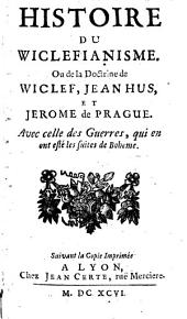 Histoire Du Wiclefianisme. Ou de la Doctrine de Wiclef, Jean Hus, Et Jerome de Prague: Avec celle des Guerres de Boheme, qui en ont esté les suites
