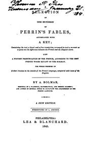A selection of one hundred of Perrin's fables: accompanied with a key : containing the text, a literal and a free translation, arranged in such a manner as to point out the difference between the French and the English idiom, also a figured pronunciation of the French, according to the best French works extant on the subject : the whole preceded by a short treatise on the sounds of the French language, compared with those of the English