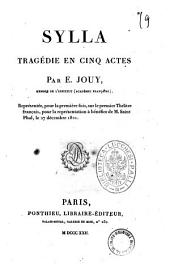 Sylla tragedie en cinq actes par E. Jouy, membre de l'Institut (Academie francaise), representee, pour la premiere fois, sur le premier Theatre francais, pour la representation a benefice de M. Saint-Phal, le 27 decembre 1821