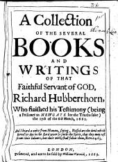 A Collection of the Several Books and Writings of that Faithful Servant of God, Richard Hubberthorn: Who Finished His Testimony (being a Prisoner in Newgate for the Truths Sake) the 17th of the 6th Month, 1662