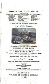 A Book of the United States: Exhibiting Its Geography, Divisions, Constitution, and Government : and Presenting a View of the Republic Generally, and of the Individual States : Together with a Condensed History of the Land, from Its First Discovery to the Present Time. The Biography of about Two Hundred of the Leading Men : a Description of the Principal Cities and Towns ; with Statistical Tables