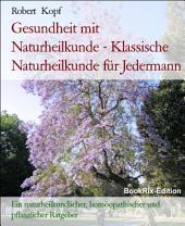 Gesundheit mit Naturheilkunde - Klassische Naturheilkunde für Jedermann: Ein naturheilkundlicher, homöopathischer und pflanzlicher Ratgeber
