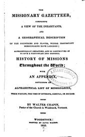 The Missionary Gazetteer,: Comprising a View of the Inhabitants, and a Geographical Description of the Countries and Places, where Protestant Missionaries Have Labored; Alphabetically Arranged, and So Constructed as to Give a Particular and General History of Missions Throughout the World; with an Appendix, Containing an Alphabetical List of Missionaries, Their Stations, the Time of Entering, Removal, Or Decease