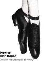 How to Irish Dance: (All About Irish Dancing and It's History)