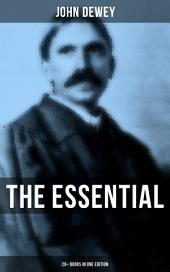The Essential John Dewey: 20+ Books in One Edition: Critical Expositions on the Nature of Truth, Ethics & Morality by the Renowned Philosopher, Psychologist & Educational Reformer of 20th Century