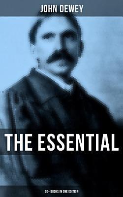 The Essential John Dewey  20  Books in One Edition