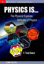 Physics is...: The Physicist Explores Attributes of Physics