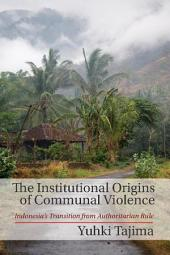 The Institutional Origins of Communal Violence: Indonesia's Transition from Authoritarian Rule