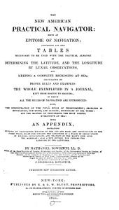 The New American Practical Navigator: Being an Epitome of Navigation: Containing All the Tables Necessary to be Used with the Nautical Almanac in Determining the Latitude, and the Longitude by Lunar Observations, and Keeping a Complete Reckoning at Sea ... the Whole Exemplified in a Journal, Kept from Boston to Madeira ... with an Appendix, Containing Methods of Calculating Eclipses of the Sun and Moon, and Occultations of the Fixed Stars ...