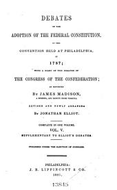 The Debates in the Several State Conventions on the Adoption of the Federal Constitution as Recommended by the General Convention at Philadelphia in 1787: Together with the Journal of the Federal Convention, Luther Martin's Letter, Yates's Minutes, Congressional Opinions, Virginia and Kentucky Resolutions of '98-'99, and Other Illustrations of the Constitution, Volume 5