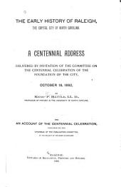The Early History of Raleigh, the Capital City of North Carolina: A Centennial Address Delivered by Invitation of the Committee on the Centennial Celebration of the Foundation of the City, October 18, 1892, Volume 1, Issue 1