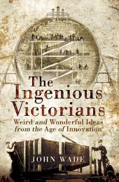 The Ingenious Victorians: Weird and Wonderful Ideas from the Age of Innovation