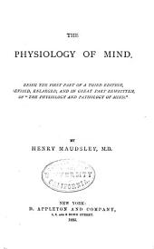 The Physiology of Mind: Being the First Part of a 3d Ed., Rev., Enl., and in Great Part Rewritten, of The Physiology and Pathology of Mind