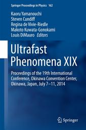 Ultrafast Phenomena XIX: Proceedings of the 19th International Conference, Okinawa Convention Center, Okinawa, Japan, July 7-11, 2014