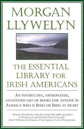 Essential Library For Irish-Americans, The: An Instructive, Opinionated, Annotated List of Books for Anyone in America Who is Irish or Irish at Heart