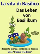 La vita di Basilico - Das Leben von Basilikum: Racconto Bilingue in Tedesco e Italiano