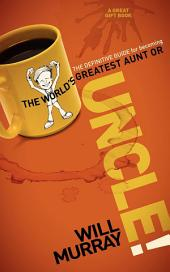 UNCLE: The Definitive Guide for Becoming the World?s Greatest Aunt or Uncle