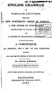 English Grammar in Familiar Lectures: Embracing a New Systematic Order of Parsing, a New System of Punctuation, Exercises in False Syntax, and a System of Philosophical Grammar. To which are Added a Compendium, an Appendix, and a Key to the Exercises, Designed for the Use of Schools and Private Learners