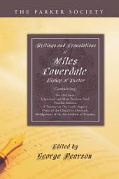 Writings and Translations of Miles Coverdale, Bishop of Exeter: Containing The Old Faith, A Spiritual and Most Precious Pearl, Fruitful Lessons, A Treatise on the Lord's Supper, Order of the Church in Denmark, Abridgement of the Enchiridion of Erasmus