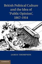 British Political Culture and the Idea of 'Public Opinion', 1867–1914