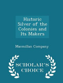 Historic Silver of the Colonies and Its Makers   Scholar s Choice Edition