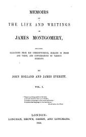 Memoirs of the Life and Writings of James Montgomery: Including Selections from His Correspondence, Remains in Prose and Verse, and Conversations on Various Subjects, Volume 1