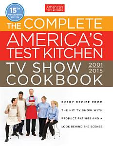 The Complete America s Test Kitchen TV Show Cookbook 2001 2015 Book