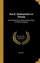 Das K  Staatsarchiv Zu Danzig  Seine Begr  ndung  Seine Einrichtungen Und Seine Best  nde PDF