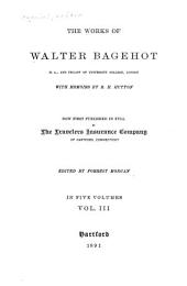 The Works of Walter Bagehot ... with Memoirs by R.H. Hutton: Now First Pub. in Full by the Travelers Insurance Company of Hartford, Connecticut, Volume 3