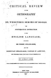 A Critical Review of the Orthography of Dr. Webster's Series of Books for Systematick Instruction in the English Language: Including His Former Spelling-book, and the Elementary Spelling-book
