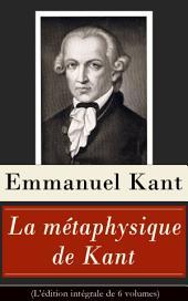 La métaphysique de Kant (L'édition intégrale de 6 volumes): Doctrine de la vertu + La Métaphysique des mœurs + Prolégomènes à toute métaphysique future + Rêves d'un homme qui voit des esprits etc.