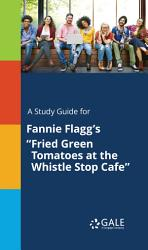 A Study Guide For Fannie Flagg S Fried Green Tomatoes At The Whistle Stop Cafe  Book PDF