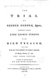 The Trial of George Gordon, Esquire, Commonly Called Lord George Gordon: For High Treason, at the Bar of the Court of King's Bench, on Monday, February 5th, 1781, Volumes 1-2
