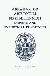 Abraham or Aristotle? First Millennium Empires and Exegetical Traditions: An Inaugural Lecture by the Sultan Qaboos Professor of Abrahamic Faiths Given in the University of Cambridge, 4 December 2013