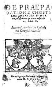 De Praeparatione Christiana Ad Crucem Et Mortem, deq[ue] sub Cruce & Morte consolatione: Libri II
