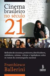 CINEMA BRASILEIRO NO SECULO 21: Reflexoes de cineastas, produtores, distribuidores, exibidores, artistas, criticos e legisladores sobre os rumos da cinematografia nacional