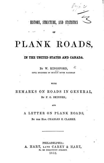 History  structure  and statistics of plank roads in the United States and Canada  by W  K      with remarks on roads in general  by F  G  Skinner  and a letter on plank roads by the Hon  C  E  Clarke PDF