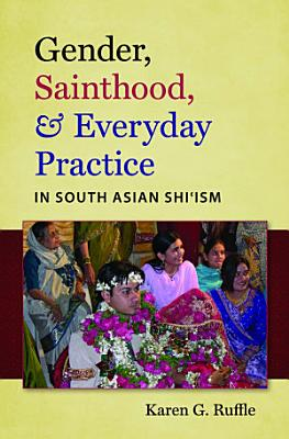 Gender  Sainthood  and Everyday Practice in South Asian Shi   ism