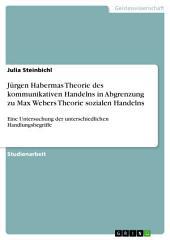 Jürgen Habermas Theorie des kommunikativen Handelns in Abgrenzung zu Max Webers Theorie sozialen Handelns: Eine Untersuchung der unterschiedlichen Handlungsbegriffe