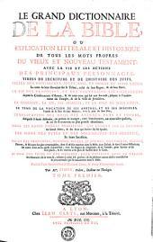 LE GRAND DICTIONNAIRE DE LA BIBLE, OU EXPLICATION LITTERALE ET HISTORIQUE DE TOUS LES MOTS PROPRES DU VIEUX ET NOUVEAU TESTAMENT; AVEC LA VIE ET LES ACTIONS DES PRINCIPAUX PERSONNAGES, TIRÉES DE L'ECRITURE ET DE L'HISTOIRE DES JUIFS. CELLES DES PATRIARCHES, JUGES, ROIS, ET PRINCES DE CETTE NATION, Le tems de laur élevation sur le Trône, celui de leur Regne, & de leur Mort. LA VIE DES PROPHETES, ET DES SOUVERAINS SACRIFICATEURS depuis la Conseration d'Aaron, & de tous ceux qui lui ont succedé, jesques a l'entiere ruine du Temple, & de la Viller de Jerusalem. LA NAISSANCE, LA VIE, LES MIRACLES, ET LA MORT DE JESUS-CHRIST; LE TEMS DE LA VOCATION DE SES APOTRES, ET DE SES DISCIPLES, l'année & le lieu de leur Martyre, avec le jour de leur Fête; L'EXPLICATION DES NOMS DES ANIMAUX PURS ET IMPURS; desquels il êtoit défendu, ou permis de manger, avec leurs bonnes, ou mauvaises qualités, & au se trouvent en plus grande abondance. CELLE DES DOUZE PIERRES PRECIEUSES, QUI ETOIENT SUR LE RATIONAL du Grand Prêtre, & des deux qui êtoient sur les épaules. LES NOMS DES FÉTES ET DES SOLEMNITÉS DES HEBREUX, Et leurs Sacrifices. CELUI DES PROVINCES, REGIONS, VILLES, ET BOURGS, MONTAGNES, PLAINES, Fleuves, & Rivieres les plus remarquables, dont il est fait mention dans la bible, dans Joseph, & dans d'autres Historiens; les noms dont on les apelle aujourd'hui, avec les Degraz de longitude, & de latitude, pour sçavoir ou ils sont placés, & les trouver avec plus de facilité dans la Carte. LE NOM DES POIDS ET DES MESURES, LEUR CAPACITÉ AVEC LA VALEUR des Monnoies de ce tems-la, reduites a celui d'a present; & de plusieurs autres choses tres-dificiles & tres-curieuses qui se rencontrent dans la Bible: Enrichi d'une Introduction a l'Ecriture sainte, & d'une Chronologie sacrée. TOME PREMIER, Volume1
