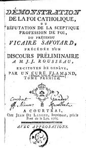 Démonstration de la foi catholique, ou Réfutation de la sceptique profession de foi, du prétendu vicaire Savoyard, précédée d'un discours préliminaire à M. J. J. Rousseau, ex-citoyen de Genève