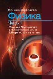 Физика. Часть 1. Механика. Молекулярная физика и термодинамика. Электричество и магнетизм