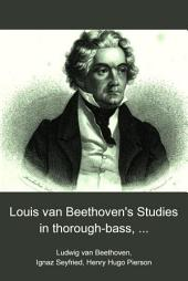 Louis Van Beethoven's Studies in Thorough-bass, Counterpoint and the Art of Scientific Composition: Collected from the Autograph Posthumous Manuscripts of the Great Composer
