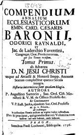 Compendium Annalium Ecclesiasticorum Emin. Card. Caesaris Baronii, Odorici Raynaldi, et Jac. de Laderchio Faventini Congregat. Orat. Presbyterorum : per sex Tomos recusum: Tomus Primus