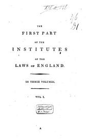 The First Part of the Institutes of the Laws of England; Or, a Commentary Upon Littleton: Volume 1