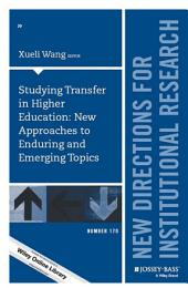 Studying Transfer in Higher Education: New Approaches to Enduring and Emerging Topics: New Directions for Institutional Research, Number 170