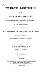 Twelve Lectures on the Acts of the Apostles: Delivered on the Wednesdays During Lent in the Years 1827, 1828. To which is Added a New Edition of Five Lectures on the Gospel of St. John as Bearing Testimony to the Divinity of Jesus Christ