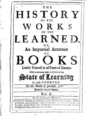 The History of the Works of the Learned  Or  An Impartial Account of Books Lately Printed in All Parts of Europe